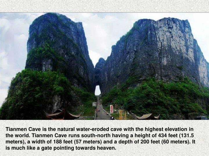 Tianmen Cave is the natural water-eroded cave with the highest elevation in the world. Tianmen Cave runs south-north having aheight of 434 feet (131.5 meters), awidth of 188 feet (57 meters) and adepth of 200 feet (60 meters). It is much like agate pointing towards heaven.