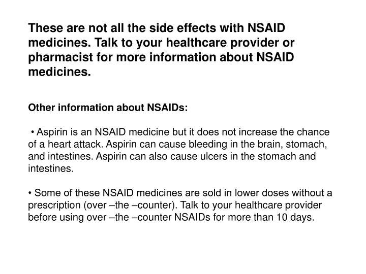 These are not all the side effects with NSAID medicines. Talk to your healthcare provider or pharmacist for more information about NSAID medicines.