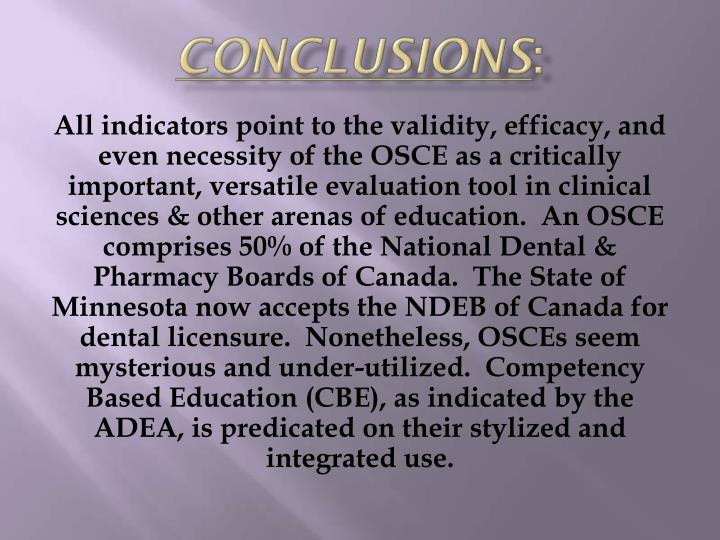 All indicators point to the validity, efficacy, and even necessity of the OSCE as a critically important, versatile evaluation tool in clinical sciences & other arenas of education.  An OSCE comprises 50% of the National Dental & Pharmacy Boards of Canada.  The State of Minnesota now accepts the NDEB of Canada for dental licensure.  Nonetheless, OSCEs seem mysterious and under-utilized.  Competency Based Education (CBE), as indicated by the ADEA, is predicated on their stylized and integrated use.