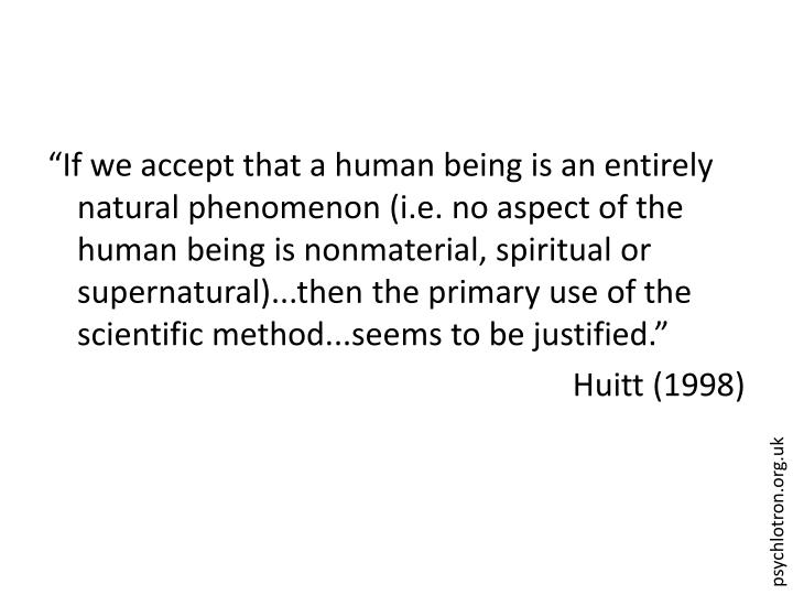 """""""If we accept that a human being is an entirely natural phenomenon (i.e. no aspect of the human being is nonmaterial, spiritual or supernatural)...then the primary use of the scientific method...seems to be justified."""""""