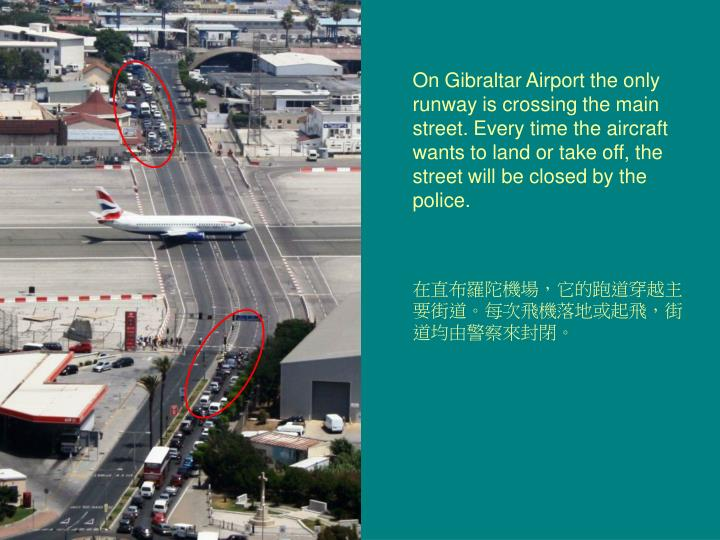 On Gibraltar Airport the only runway is crossing the main street. Every time the aircraft wants to land or take off, the street will be closed by the police.