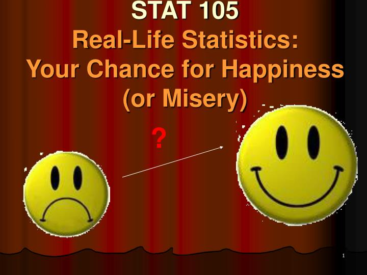 Stat 105 real life statistics your chance for happiness or misery