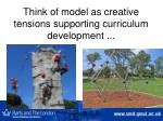 think of model as creative tensions supporting curriculum development
