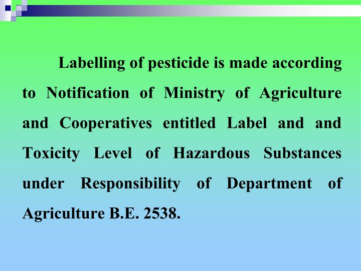 Labelling of pesticide is made according to Notification of Ministry of Agriculture and Cooperatives entitled Label and and Toxicity Level of Hazardous Substances under Responsibility of Department of Agriculture B.E. 2538.