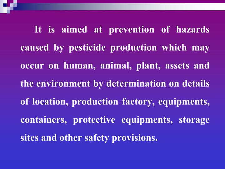 It is aimed at prevention of hazards caused by pesticide production which may occur on human, animal, plant, assets and the environment by determination on details of location, production factory, equipments, containers, protective equipments, storage sites and other safety provisions.