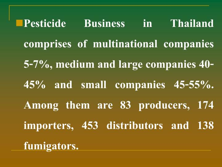 Pesticide Business in Thailand comprises of multinational companies 5-7%, medium and large companies 40-45% and small companies 45-55%. Among them are 83 producers, 174 importers, 453 distributors and 138 fumigators.