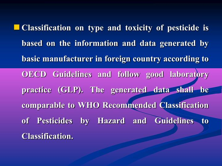 Classification on type and toxicity of pesticide is based on the information and data generated by basic manufacturer in foreign country according to OECD Guidelines and follow good laboratory practice (GLP). The generated data shall be comparable to WHO Recommended Classification of Pesticides by Hazard and Guidelines to Classification.