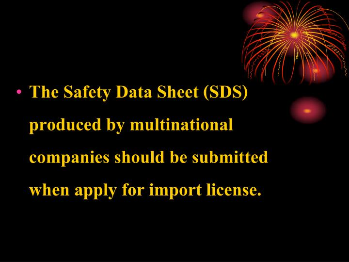 The Safety Data Sheet (SDS) produced by multinational companies should be submitted when apply for import license.