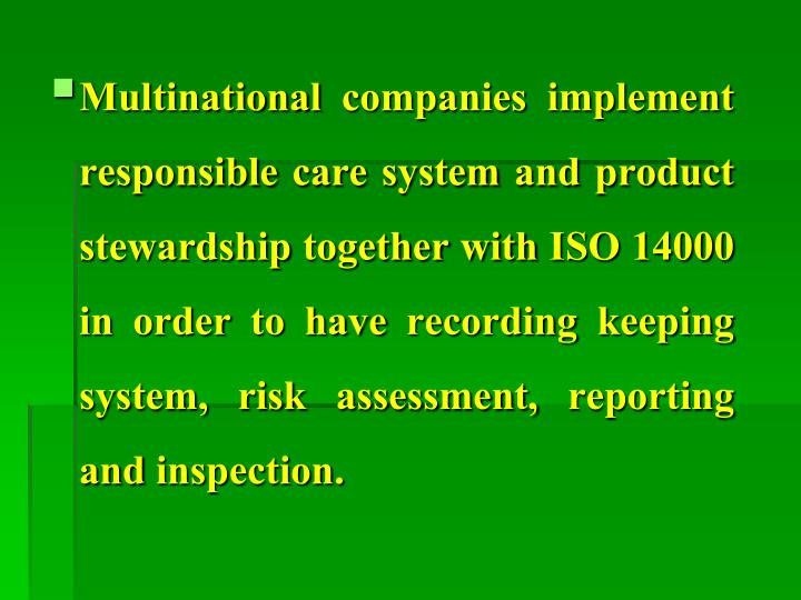 Multinational companies implement responsible care system and product stewardship together with ISO 14000 in order to have recording keeping system, risk assessment, reporting and inspection.