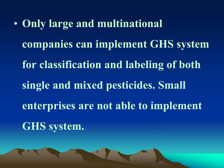 Only large and multinational companies can implement GHS system for classification and labeling of both single and mixed pesticides. Small enterprises are not able to implement GHS system.