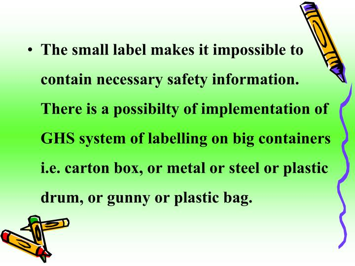 The small label makes it impossible to contain necessary safety information. There is a possibilty of implementation of GHS system of labelling on big containers i.e. carton box, or metal or steel or plastic drum, or gunny or plastic bag.