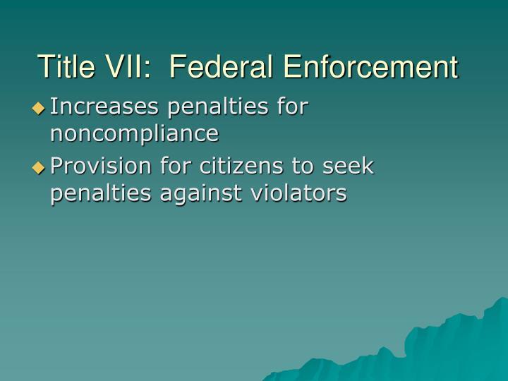 Title VII:  Federal Enforcement