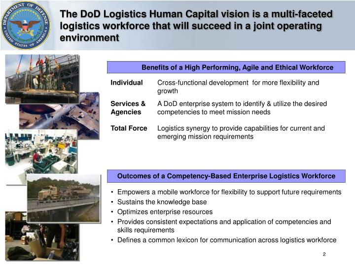The DoD Logistics Human Capital vision is a multi-faceted logistics workforce that will succeed in a joint operating environment