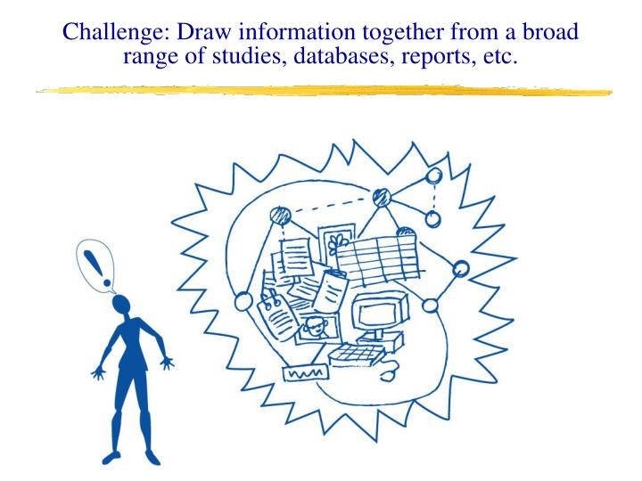 Challenge: Draw information together from a broad range of studies, databases, reports, etc.