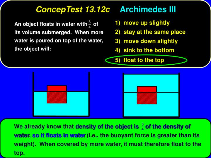 An object floats in water with    of its volume submerged.  When more water is poured on top of the water, the object will: