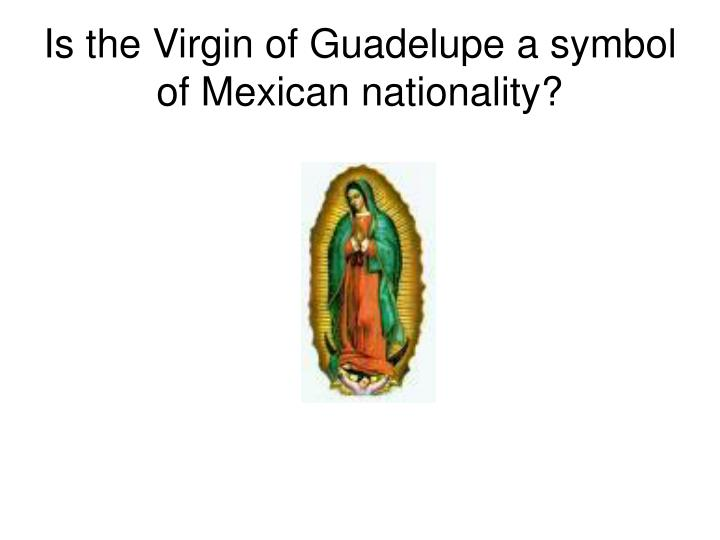 Is the Virgin of Guadelupe a symbol of Mexican nationality?