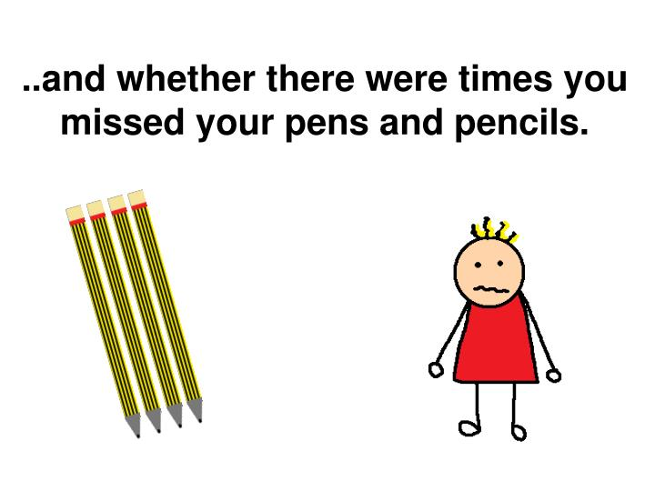 ..and whether there were times you missed your pens and pencils.