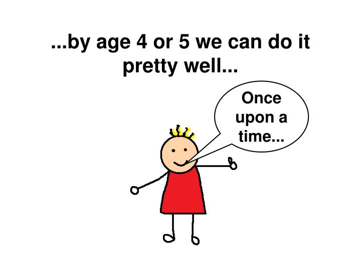 ...by age 4 or 5 we can do it pretty well...