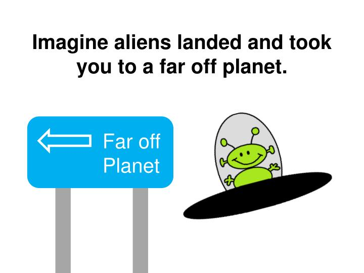 Imagine aliens landed and took you to a far off planet