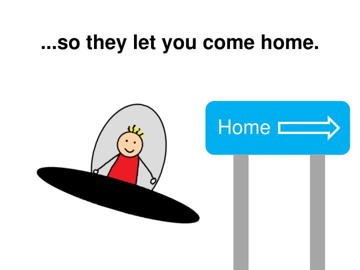 ...so they let you come home.
