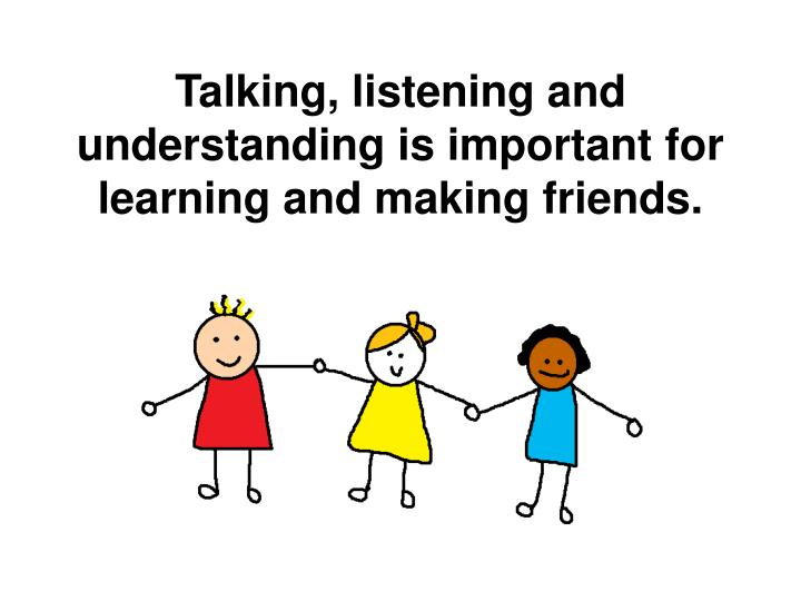 Talking, listening and understanding is important for learning and making friends.