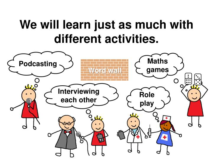 We will learn just as much with different activities.