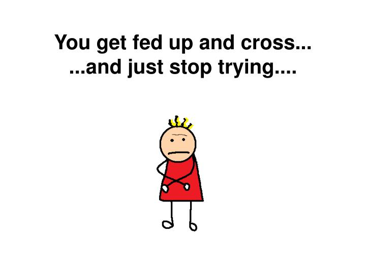 You get fed up and cross...