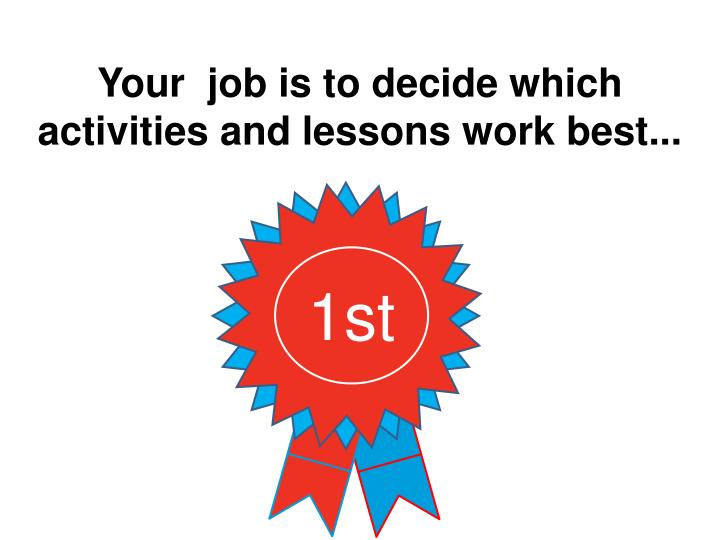 Your  job is to decide which activities and lessons work best...