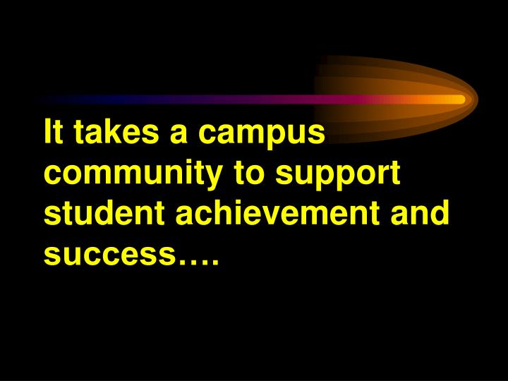 It takes a campus community to support student achievement and success….