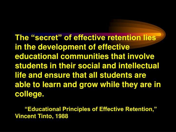 """The """"secret"""" of effective retention lies in the development of effective educational communities that involve students in their social and intellectual life and ensure that all students are able to learn and grow while they are in college."""