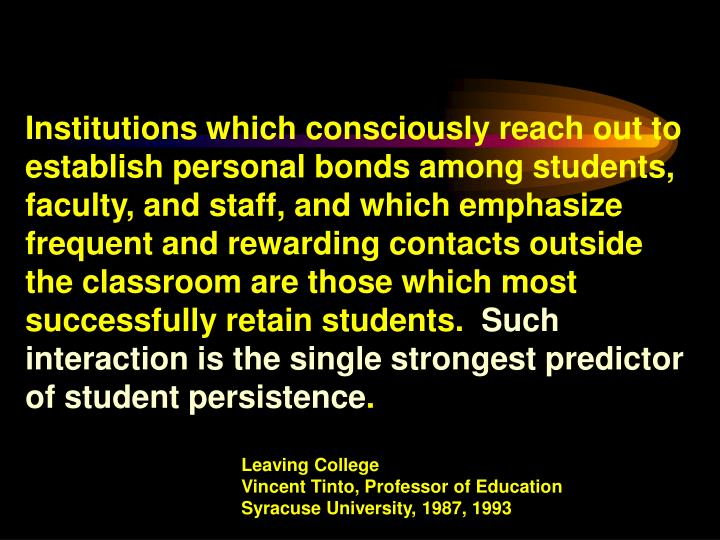 Institutions which consciously reach out to establish personal bonds among students, faculty, and staff, and which emphasize frequent and rewarding contacts outside the classroom are those which most successfully retain students.