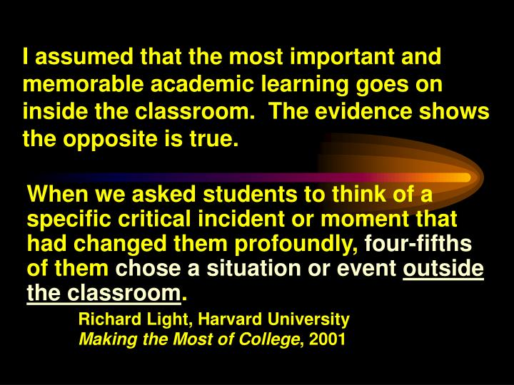 I assumed that the most important and memorable academic learning goes on inside the classroom.  The evidence shows the opposite is true.