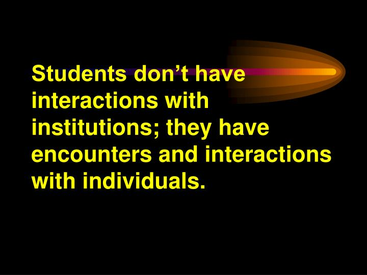 Students don't have interactions with institutions; they have encounters and interactions with individuals.