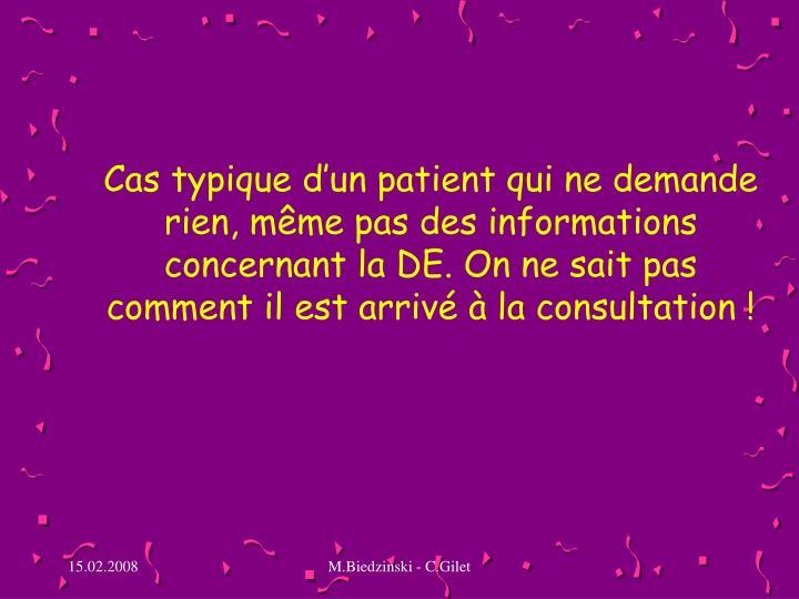 Cas typique d'un patient qui ne demande rien, même pas des informations concernant la DE. On ne sait pas comment il est arrivé à la consultation !