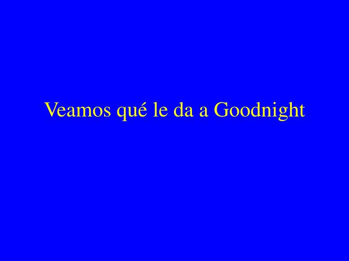 Veamos qué le da a Goodnight