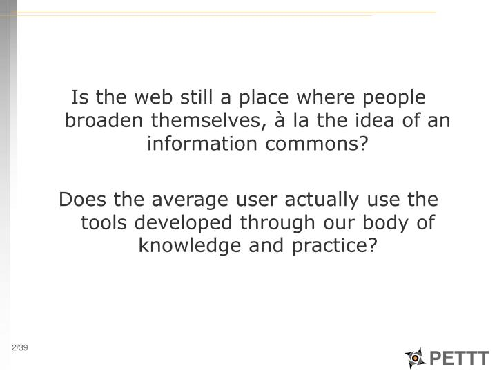 Is the web still a place where people broaden themselves, à la the idea of an information commons?