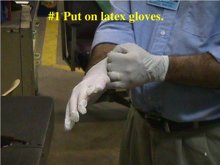#1 Put on latex gloves.
