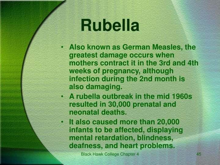 Also known as German Measles, the greatest damage occurs when mothers contract it in the 3rd and 4th weeks of pregnancy, although infection during the 2nd month is also damaging.