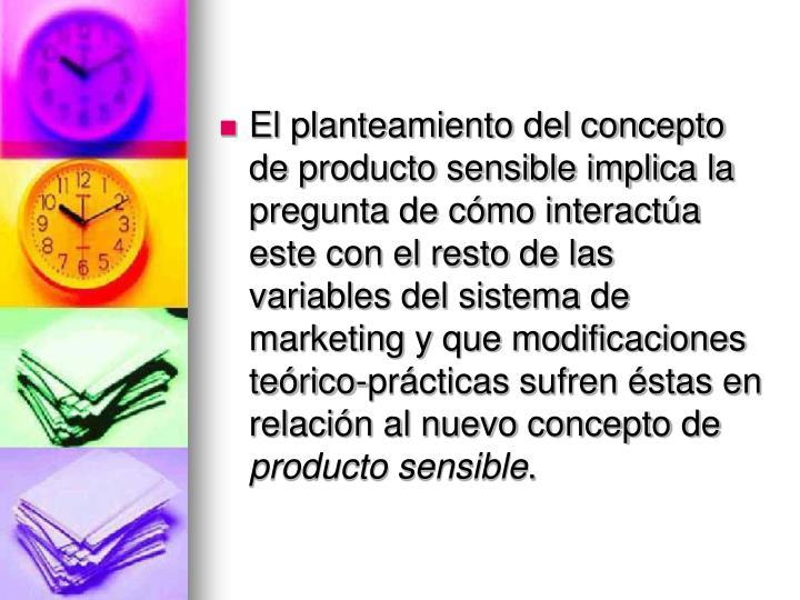 El planteamiento del concepto de producto sensible implica la pregunta de cómo interactúa este con el resto de las variables del sistema de marketing y que modificaciones teórico-prácticas sufren éstas en relación al nuevo concepto de