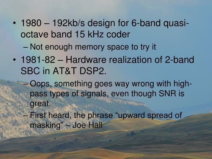 1980 – 192kb/s design for 6-band quasi-octave band 15 kHz coder
