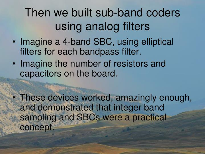 Then we built sub-band coders using analog filters