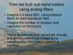 then we built sub band coders using analog filters