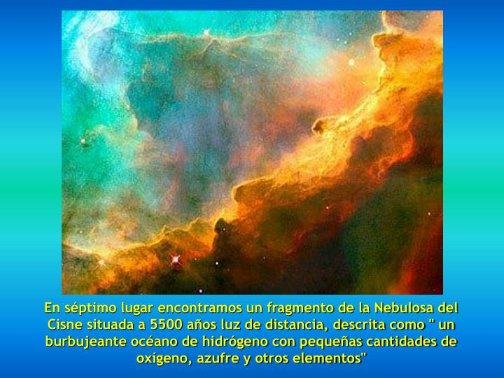 """En séptimo lugar encontramos un fragmento de la Nebulosa del Cisne situada a 5500 años luz de distancia, descrita como """" un burbujeante océano de hidrógeno con pequeñas cantidades de oxígeno, azufre y otros elementos"""""""