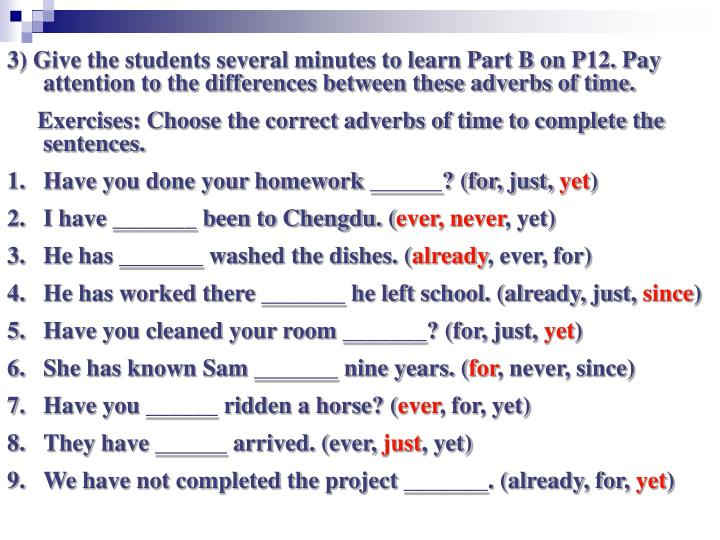 3) Give the students several minutes to learn Part B on P12. Pay attention to the differences between these adverbs of time.