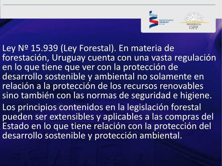 Ley Nº 15.939 (Ley Forestal). En materia de forestación, Uruguay cuenta con una vasta regulación en lo que tiene que ver con la protección de desarrollo sostenible y ambiental no solamente en relación a la protección de los recursos renovables sino también con las normas de seguridad e higiene.