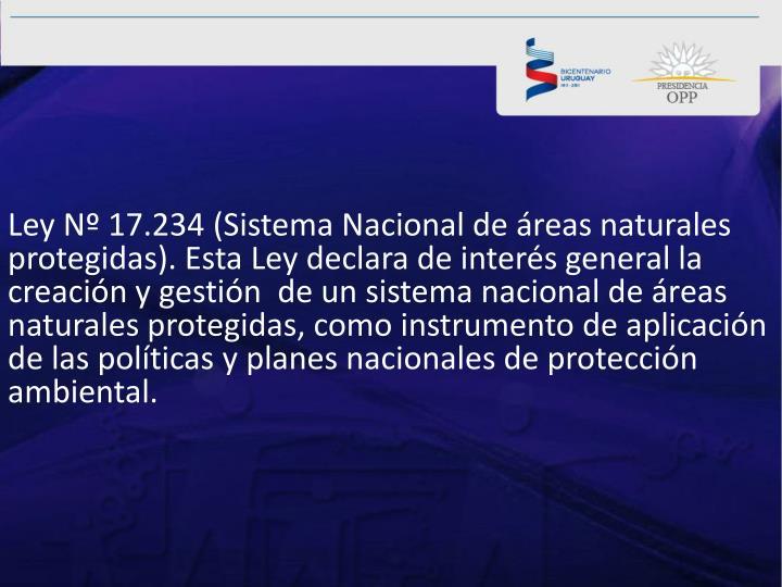 Ley Nº 17.234 (Sistema Nacional de áreas naturales protegidas). Esta Ley declara de interés general la creación y gestión  de un sistema nacional de áreas naturales protegidas, como instrumento de aplicación de las políticas y planes nacionales de protección ambiental.