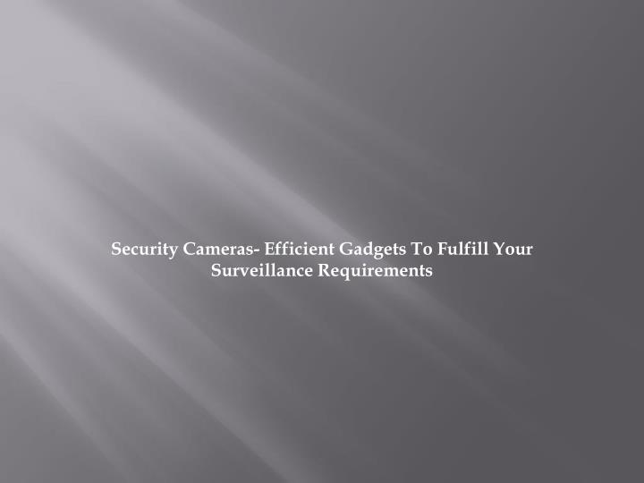Security cameras efficient gadgets to fulfill your surveillance requirements