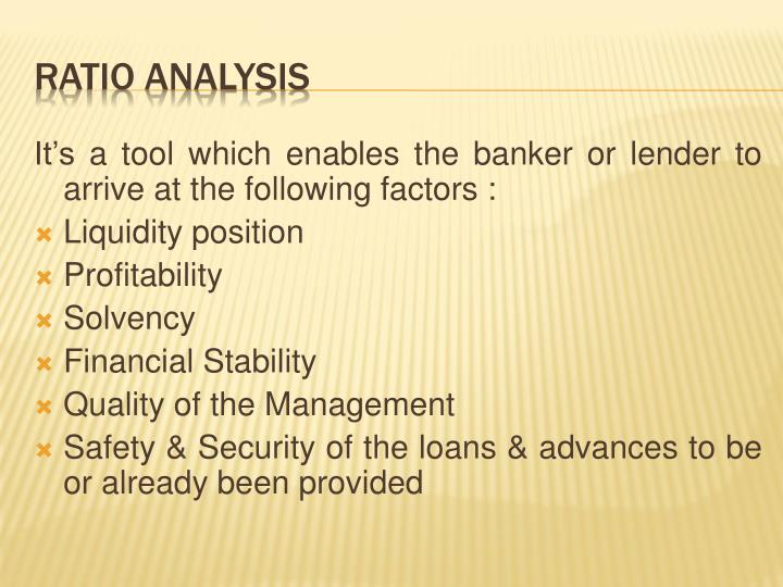 It's a tool which enables the banker or lender to arrive at the following factors :