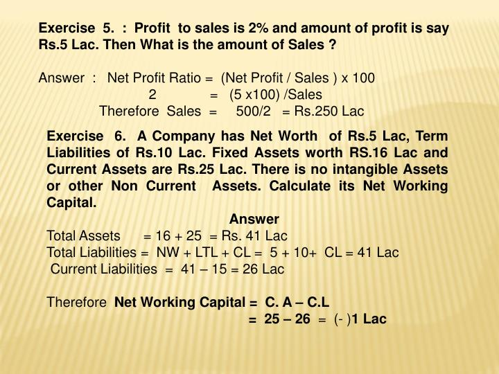 Exercise  5.  :  Profit  to sales is 2% and amount of profit is say Rs.5 Lac. Then What is the amount of Sales ?