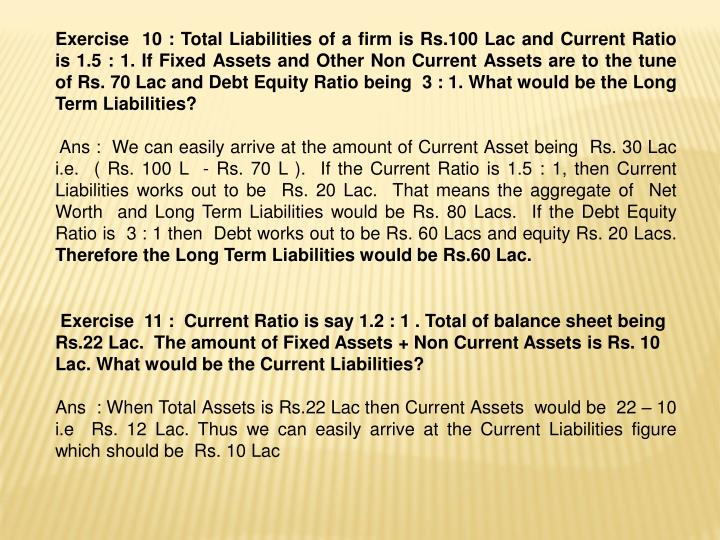 Exercise  10 : Total Liabilities of a firm is Rs.100 Lac and Current Ratio is 1.5 : 1. If Fixed Assets and Other Non Current Assets are to the tune of Rs. 70 Lac and Debt Equity Ratio being  3 : 1. What would be the Long Term Liabilities?